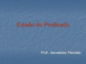 Estudo do Predicado Prof Jeswesley Mendes O estudo