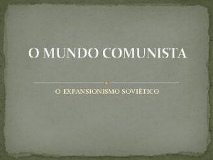 O MUNDO COMUNISTA O EXPANSIONISMO SOVITICO O mundo