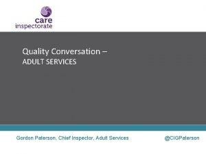 Quality Conversation ADULT SERVICES Gordon Paterson Chief Inspector