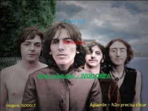 I need you The beatles Uma produo IVOFLORIPA
