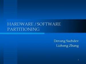 HARDWARE SOFTWARE PARTITIONING Devang Sachdev Lizheng Zhang 1