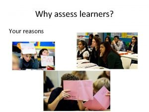 Why assess learners Your reasons Some Reasons Torrance