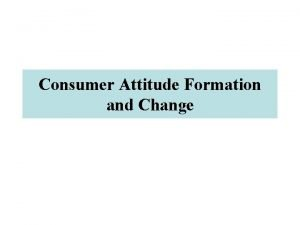 Consumer Attitude Formation and Change Attitudes A learned