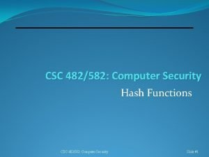 CSC 482582 Computer Security Hash Functions CSC 482582