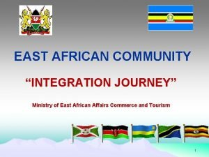 EAST AFRICAN COMMUNITY INTEGRATION JOURNEY Ministry of East