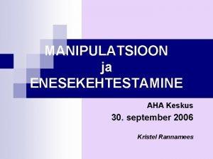 MANIPULATSIOON ja ENESEKEHTESTAMINE AHA Keskus 30 september 2006