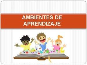 AMBIENTES DE APRENDIZAJE ESPACIOS EDUCATIVOS SIGNIFICATIVOS Un espacio