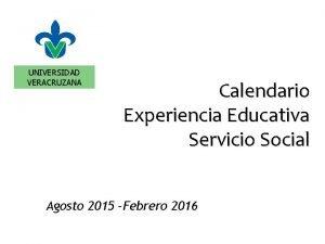 UNIVERSIDAD VERACRUZANA Calendario Experiencia Educativa Servicio Social Agosto