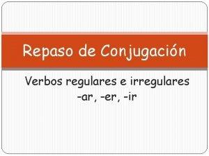 Repaso de Conjugacin Verbos regulares e irregulares ar