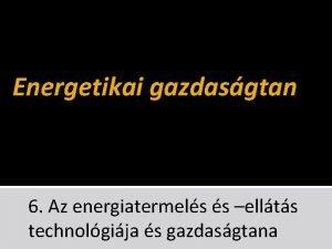 Energetikai gazdasgtan 6 Az energiatermels s ellts technolgija