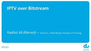 IPTV over Bitstream Rashid AlAhmedi Director Fixed Access