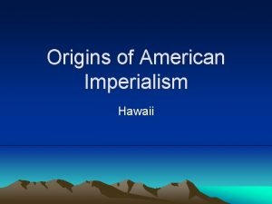 Origins of American Imperialism Hawaii Imperialism The policy