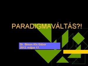 PARADIGMAVLTS Dr Simon Kis Gbor 2012 mjus 17