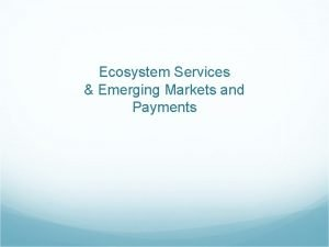 Ecosystem Services Emerging Markets and Payments Contents Ecosystem