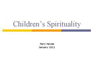 Childrens Spirituality Mary Hawes January 2011 Childrens Spirituality