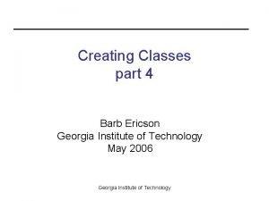 Creating Classes part 4 Barb Ericson Georgia Institute