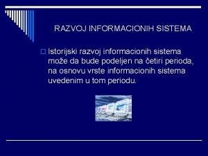 RAZVOJ INFORMACIONIH SISTEMA o Istorijski razvoj informacionih sistema