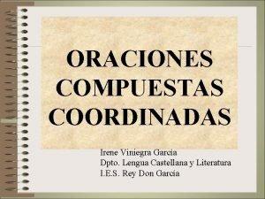 ORACIONES COMPUESTAS COORDINADAS Irene Viniegra Garca Dpto Lengua