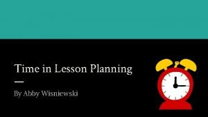 Time in Lesson Planning By Abby Wisniewski To