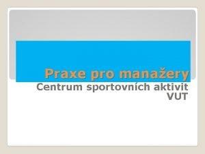 Praxe pro manaery Centrum sportovnch aktivit VUT 80