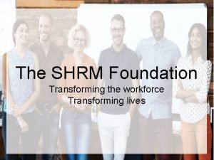The SHRM Foundation Transforming the workforce Transforming lives