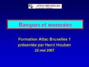 Banques et monnaies Formation Attac Bruxelles 1 prsente