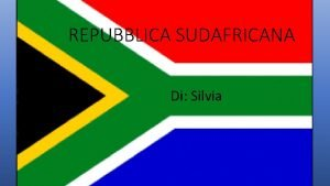 REPUBBLICA SUDAFRICANA Di Silvia La Repubblica Sudafricana uno
