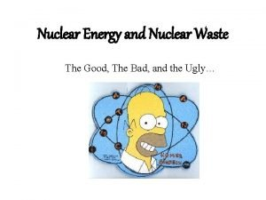 Nuclear Energy and Nuclear Waste The Good The