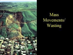 Mass Movements Wasting Erosion Agents Agents Mass wasting