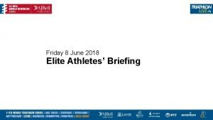 Friday 8 June 2018 Elite Athletes Briefing Briefing