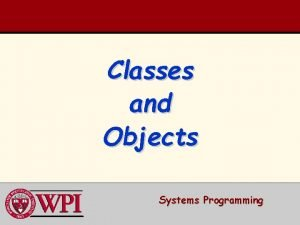Classes and Objects Systems Programming Classes and Objects