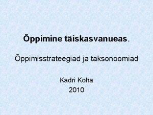 ppimine tiskasvanueas ppimisstrateegiad ja taksonoomiad Kadri Koha 2010