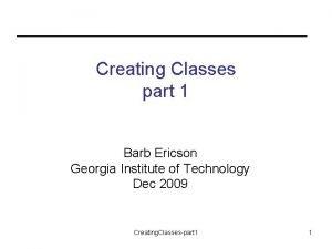 Creating Classes part 1 Barb Ericson Georgia Institute