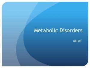 Metabolic Disorders KNH 413 Metabolic Disorders Inborn errors