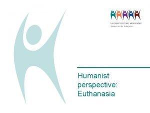 Humanist perspective Euthanasia What is euthanasia Voluntary euthanasia