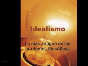 Idealismo La ms antigua de las corrientes filosficas