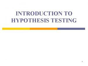 INTRODUCTION TO HYPOTHESIS TESTING 1 PURPOSE A hypothesis