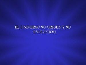 EL UNIVERSO SU ORIGEN Y SU EVOLUCIN EL