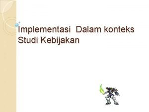 Implementasi Dalam konteks Studi Kebijakan Tahap implementasi kebijakan
