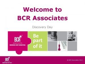 Welcome to BCR Associates Discovery Day BCR Associates