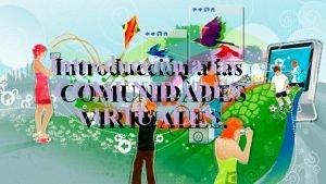 Introduccinaalas COMUNIDADES VIRTUALES QU SON LAS COMUNIDADES VIRTUALES