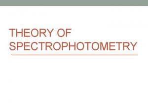 THEORY OF SPECTROPHOTOMETRY Spectrophotometry 1 Spectrophotometry is a