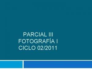 PARCIAL III FOTOGRAFA I CICLO 022011 Parcial III
