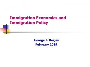 Immigration Economics and Immigration Policy George J Borjas