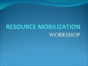 RESOURCE MOBILIZATION WORKSHOP RESOURCE MOBILIZATION Resource Mobilization involves