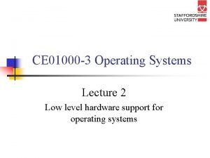 CE 01000 3 Operating Systems Lecture 2 Low