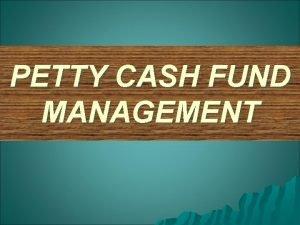 PETTY CASH FUND MANAGEMENT PETTY CASH FUND MANAGEMENT