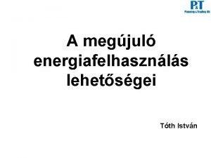 A megjul energiafelhasznls lehetsgei Tth Istvn Megjul energiafelhasznls