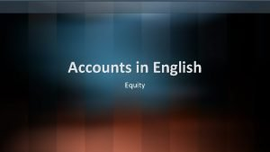Accounts in English Equity Equity is the residual