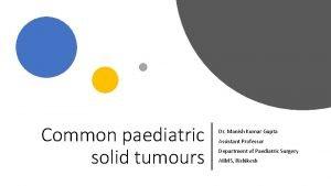 Common paediatric solid tumours Dr Manish Kumar Gupta